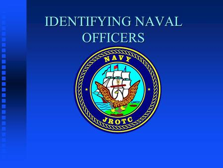IDENTIFYING NAVAL OFFICERS. OBJECTIVES OF THIS LESSON n To teach cadets to recognize naval officers by the various emblems and devices worn on their uniforms.