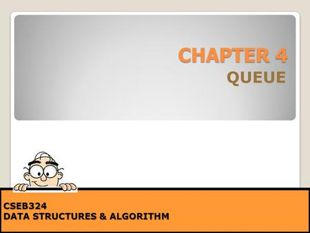 CHAPTER 4 QUEUE CSEB324 DATA STRUCTURES & ALGORITHM.
