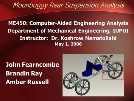 Moonbuggy Rear Suspension Analysis ME450: Computer-Aided Engineering Analysis Department of Mechanical Engineering, IUPUI Instructor: Dr. Koshrow Nematollahi.