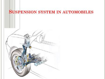 S USPENSION SYSTEM IN AUTOMOBILES. W HAT IS SUSPENSION SYSTEM Suspension is the term given to the system of springs, shock absorbers and linkages that.