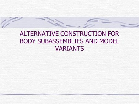 ALTERNATIVE CONSTRUCTION FOR BODY SUBASSEMBLIES AND MODEL VARIANTS.