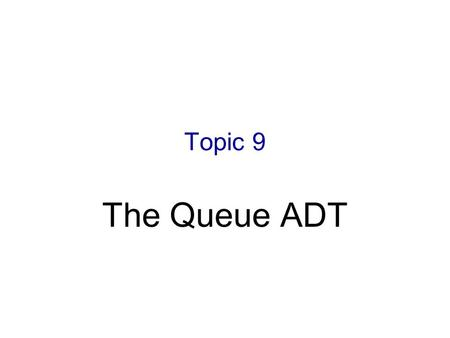 Topic 9 The Queue ADT. 6-2 Objectives Examine queue processing Define a queue abstract data type Demonstrate how a queue can be used to solve problems.
