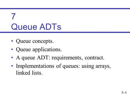 7- 1 7 Queue ADTs Queue concepts. Queue applications. A queue ADT: requirements, contract. Implementations of queues: using arrays, linked lists.