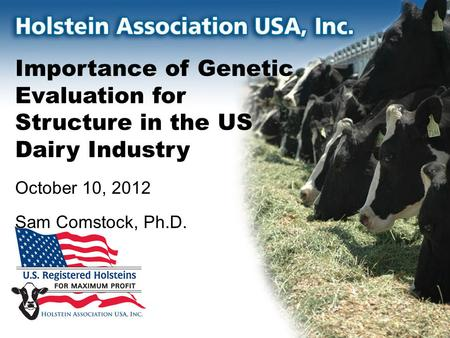 Importance of Genetic Evaluation for Structure in the US Dairy Industry October 10, 2012 Sam Comstock, Ph.D.