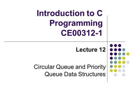 Introduction to C Programming CE00312-1 Lecture 12 Circular Queue and Priority Queue Data Structures.