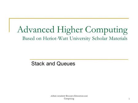 Alford Academy Business Education and Computing1 Advanced Higher Computing Based on Heriot-Watt University Scholar Materials Stack and Queues.