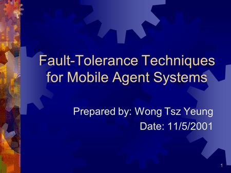 1 Fault-Tolerance Techniques for Mobile Agent Systems Prepared by: Wong Tsz Yeung Date: 11/5/2001.