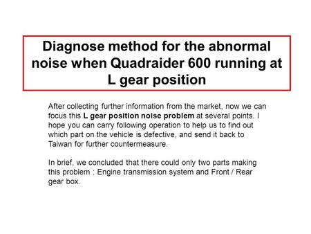 Diagnose method for the abnormal noise when Quadraider 600 running at L gear position After collecting further information from the market, now we can.
