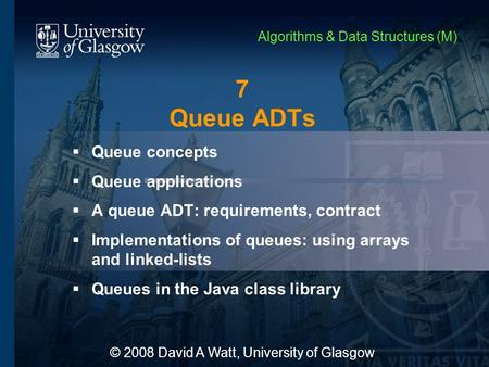7 Queue ADTs  Queue concepts  Queue applications  A queue ADT: requirements, contract  Implementations of queues: using arrays and linked-lists  Queues.