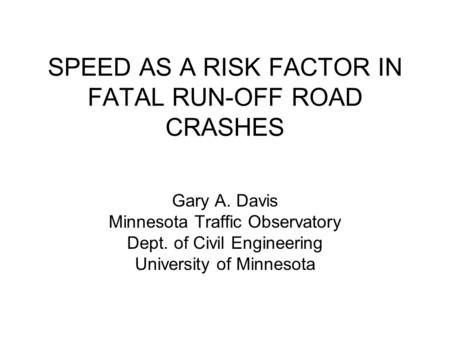 SPEED AS A RISK FACTOR IN FATAL RUN-OFF ROAD CRASHES Gary A. Davis Minnesota Traffic Observatory Dept. of Civil Engineering University of Minnesota.