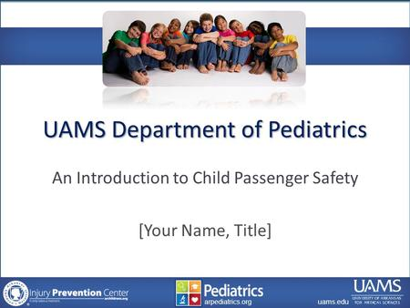 Archildrens.org uams.edu arpediatrics.org uams.edu arpediatrics.org UAMS Department of Pediatrics An Introduction to Child Passenger Safety [Your Name,