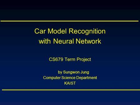 Car Model Recognition with Neural Network CS679 Term Project by Sungwon Jung Computer Science Department KAIST.