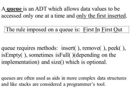 A queue is an ADT which allows data values to be accessed only one at a time and only the first inserted. The rule imposed on a queue is: First In First.