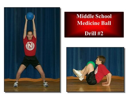 Middle School Medicine Ball Drill #2. EXERCISE 1: High Back Touch STARTING POSITION: Regular stance. Arms forward down. CADENCE: Slow MOVEMENT: 1.Raise.