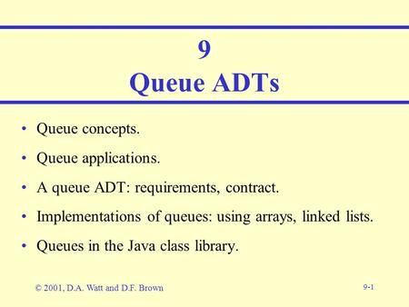 9-1 9 Queue ADTs Queue concepts. Queue applications. A queue ADT: requirements, contract. Implementations of queues: using arrays, linked lists. Queues.