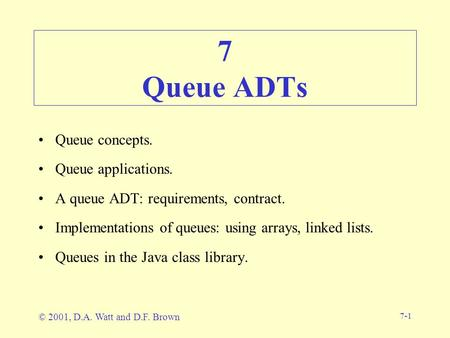 7-1 7 Queue ADTs Queue concepts. Queue applications. A queue ADT: requirements, contract. Implementations of queues: using arrays, linked lists. Queues.