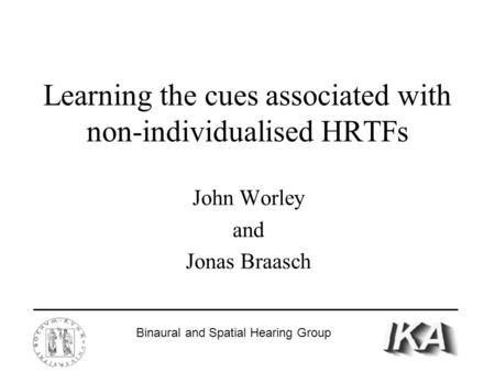 Learning the cues associated with non-individualised HRTFs John Worley and Jonas Braasch Binaural and Spatial Hearing Group.