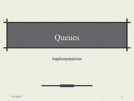 5/4/20151 Queues Implementations. 5/4/20152 Outline Queues Basic operations Examples of useImplementations Array-based and linked list-based.