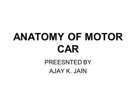ANATOMY OF MOTOR CAR PREESNTED BY AJAY K. JAIN. ANATOMY OF THE CAR.