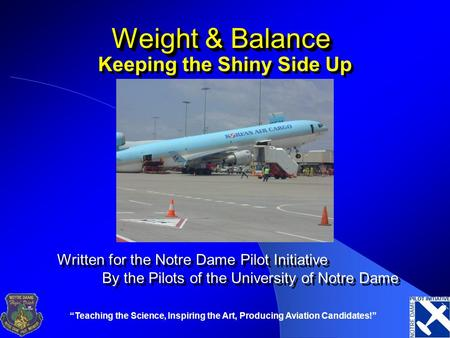 """Teaching the Science, Inspiring the Art, Producing Aviation Candidates!"" Weight & Balance Keeping the Shiny Side Up Written for the Notre Dame Pilot Initiative."