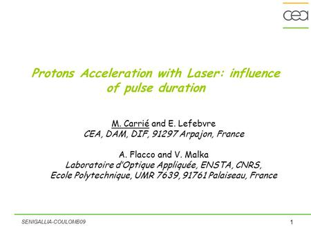 SENIGALLIA-COULOMB09 1 Protons Acceleration with Laser: influence of pulse duration M. Carrié and E. Lefebvre CEA, DAM, DIF, 91297 Arpajon, France A. Flacco.