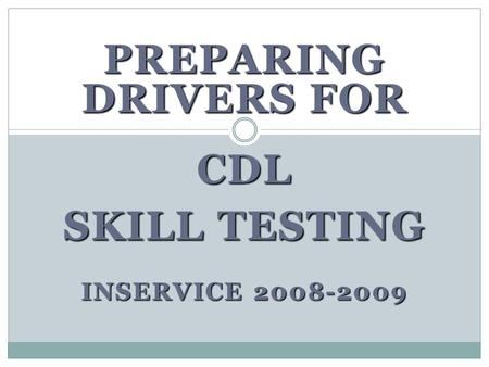 PREPARING DRIVERS FOR CDL SKILL TESTING INSERVICE 2008-2009.