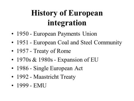 History of European integration 1950 - European Payments Union 1951 - European Coal and Steel Community 1957 - Treaty of Rome 1970s & 1980s - Expansion.