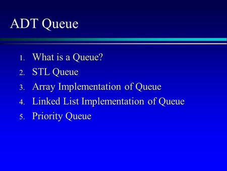 ADT Queue 1. What is a Queue? 2. STL Queue 3. Array Implementation of Queue 4. Linked List Implementation of Queue 5. Priority Queue.