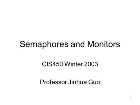 1 Semaphores and Monitors CIS450 Winter 2003 Professor Jinhua Guo.