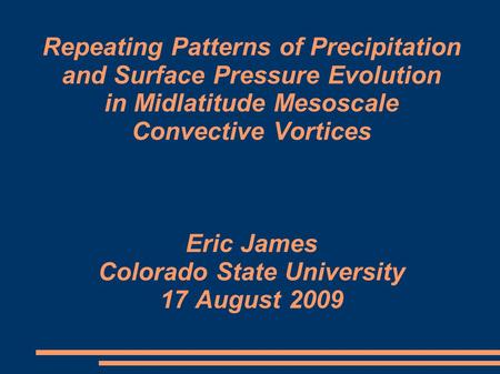 Repeating Patterns of Precipitation and Surface Pressure Evolution in Midlatitude Mesoscale Convective Vortices Eric James Colorado State University 17.