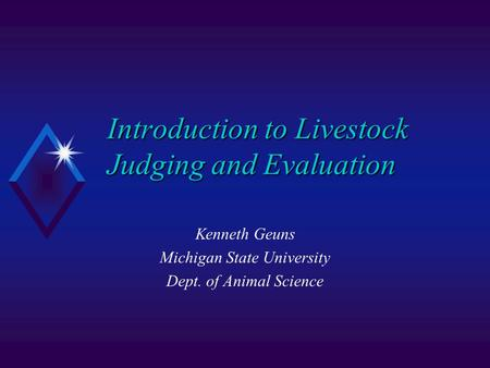 Introduction to Livestock Judging and Evaluation Kenneth Geuns Michigan State University Dept. of Animal Science.