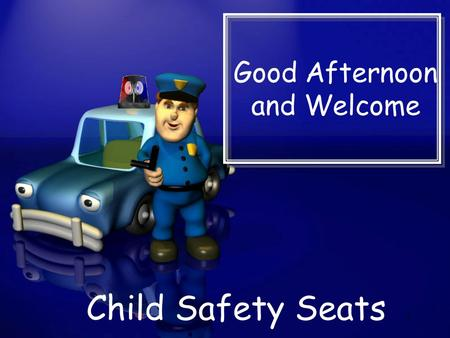 Good Afternoon and Welcome Child Safety Seats 1. Michael Earney Law Enforcement Coordinator Texas Municipal Police Association 6200 La Calma Drive, Ste.