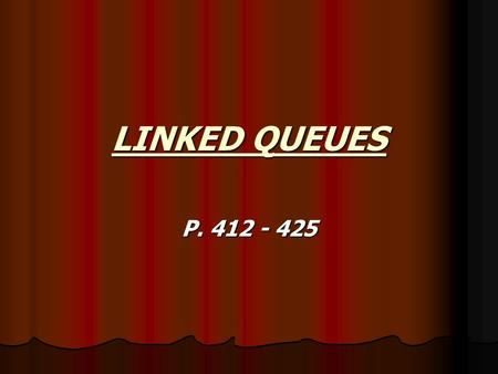LINKED QUEUES P. 412 - 425. LINKED QUEUE OBJECT Introduction Introduction again, the problem with the previous example of queues is that we are working.