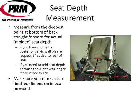 Seat Depth Measurement Measure from the deepest point at bottom of back straight forward for actual (molded) seat depth – If you have molded a posterior.