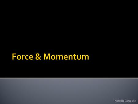 Noadswood Science, 2012.  To understand how a force can affect momentum Monday, May 04, 2015.