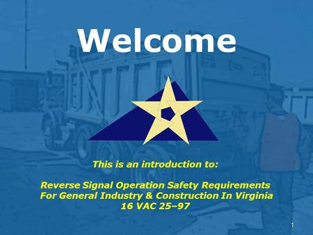 1 Welcome This is an introduction to: Reverse Signal Operation Safety Requirements For General Industry & Construction In Virginia 16 VAC 25–97.