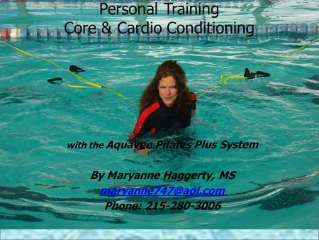Personal Training Core & Cardio Conditioning with the Aquavee Pilates Plus System By Maryanne Haggerty, MS Phone: 215-280-3006.