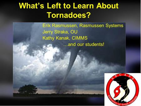 What's Left to Learn About Tornadoes? Erik Rasmussen, Rasmussen Systems Jerry Straka, OU Kathy Kanak, CIMMS …and our students!