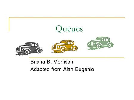 Queues Briana B. Morrison Adapted from Alan Eugenio.