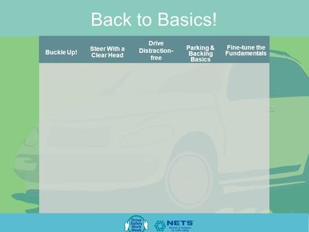 Back to Basics! Parking & Backing Basics Drive Distraction- free Steer With a Clear Head Fine-tune the Fundamentals Buckle Up!