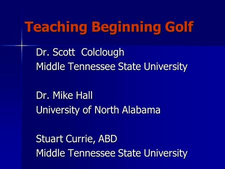 Teaching Beginning Golf Dr. Scott Colclough Middle Tennessee State University Dr. Mike Hall University of North Alabama Stuart Currie, ABD Middle Tennessee.