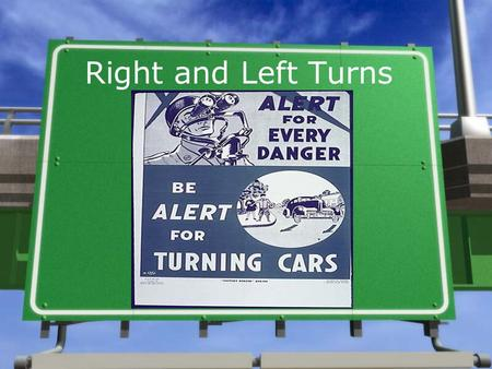 Right and Left Turns. »Check for signs and markings that control your movements. »Choose the correct lane (move into that lane if necessary, after you.