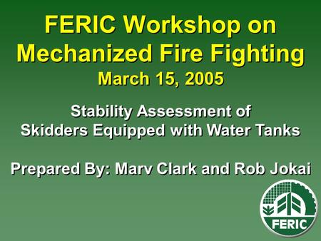 FERIC Workshop on Mechanized Fire Fighting March 15, 2005 Stability Assessment of Skidders Equipped with Water Tanks Prepared By: Marv Clark and Rob Jokai.