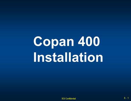 SGI Confidential 8 - 1 Copan 400 Installation. SGI Confidential 8 - 2 Installation Overview The approximate minimum time to complete this procedure is.