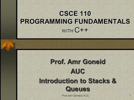 Prof. amr Goneid, AUC1 CSCE 110 PROGRAMMING FUNDAMENTALS WITH C++ Prof. Amr Goneid AUC Introduction to Stacks & Queues.