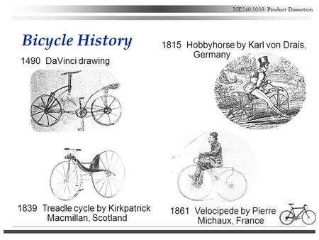 ME240/105S: Product Dissection Bicycle History 1490 DaVinci drawing 1815 Hobbyhorse by Karl von Drais, Germany 1861 Velocipede by Pierre Michaux, France.