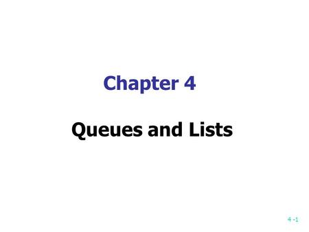 4 -1 Chapter 4 Queues and Lists. 4 -2 Queue First-in first-out (FIFO) First come first serve (FCFS) 2 ends: Data are inserted to one end (rear) and removed.