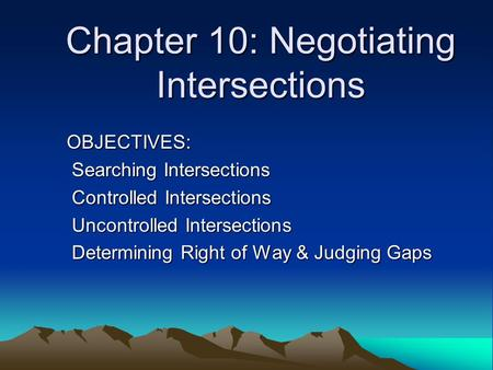 Chapter 10: Negotiating Intersections OBJECTIVES: Searching Intersections Searching Intersections Controlled Intersections Controlled Intersections Uncontrolled.