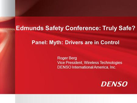 Edmunds Safety Conference: Truly Safe? Panel: Myth: Drivers are in Control Roger Berg Vice President, Wireless Technologies DENSO International America,