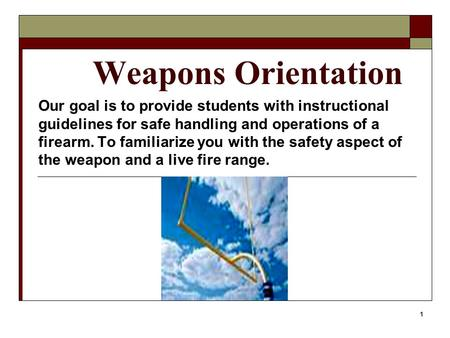 1 Weapons Orientation Our goal is to provide students with instructional guidelines for safe handling and operations of a firearm. To familiarize you with.